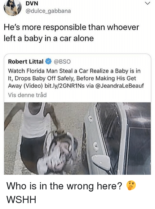 Being Alone, Florida Man, and Memes: DVN  @dulce_gabbana  He's more responsible than whoever  left a baby in a car alone  Robert Littal @BSO  Watch Florida Man Steal a Car Realize a Baby is in  It, Drops Baby Off Safely, Before Making His Get  Away (Video) bit.ly/2GNR1Ns via @JeandraLeBeauf  Vis denne tråd Who is in the wrong here? 🤔 WSHH