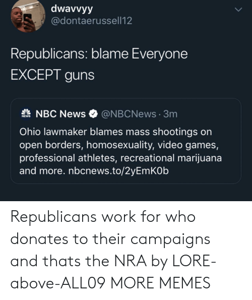 republicans: dwavvyy  @dontaerussell12  Republicans: blame Everyone  EXCEPT guns  NBC News  @NBCNews3m  NEWS  Ohio lawmaker blames mass shootings on  open borders, homosexuality, video games,  professional athletes, recreational marijuana  and more. nbcnews.to/2yEmKOb  UP Republicans work for who donates to their campaigns and thats the NRA by LORE-above-ALL09 MORE MEMES