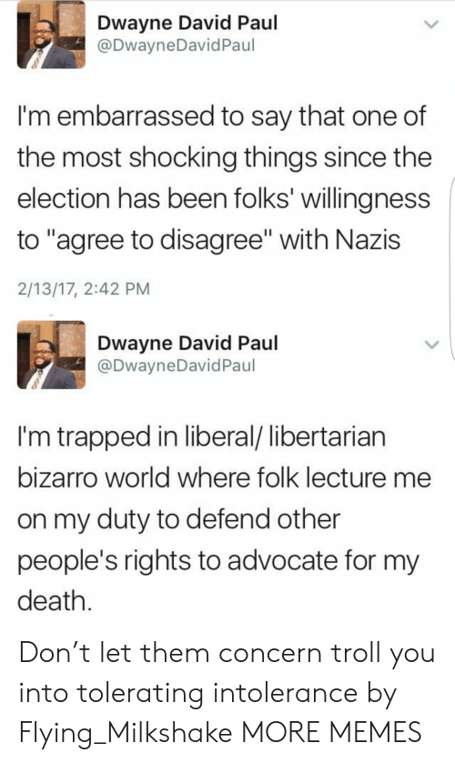 """Troll: Dwayne David Paul  @DwayneDavid Paul  I'm embarrassed to say that one of  the most shocking things since the  election has been folks' willingness  to """"agree to disagree"""" with Nazis  2/13/17, 2:42 PM  Dwayne David Paul  @DwayneDavid Paul  I'm trapped in liberal/ libertarian  bizarro world where folk lecture me  on my duty to defend other  people's rights to advocate for my  death. Don't let them concern troll you into tolerating intolerance by Flying_Milkshake MORE MEMES"""