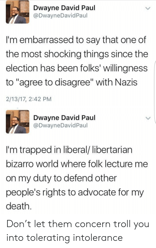 """Troll: Dwayne David Paul  @DwayneDavidPaul  I'm embarrassed to say that one of  the most shocking things since the  election has been folks' willingness  to """"agree to disagree"""" with Nazis  2/13/17, 2:42 PM  Dwayne David Paul  @DwayneDavid Paul  I'm trapped in liberal/ libertarian  bizarro world where folk lecture me  on my duty to defend other  people's rights to advocate for my  death Don't let them concern troll you into tolerating intolerance"""
