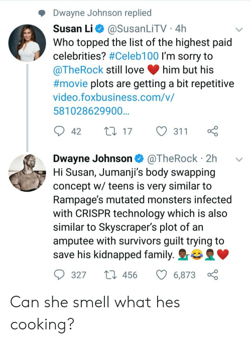 amputee: Dwayne Johnson replied  Susan Li @SusanLiTV 4h  Who topped the list of the highest paid  celebrities? #Celebi 00 I'm sorry to  @TheRock still love him but his  #movie plots are getting a bit repetitive  video.foxbusiness.com/v/  581028629900  42 t017 311  Dwayne Johnson @TheRock 2h v  Hi Susan, Jumanji's body swapping  concept w/ teens is very similar to  Rampage's mutated monsters infectec  with CRISPR technology which is also  similar to Skyscraper's plot of an  amputee with survivors guilt trying to  save his kidnapped family. r  327  456  6873 Can she smell what hes cooking?