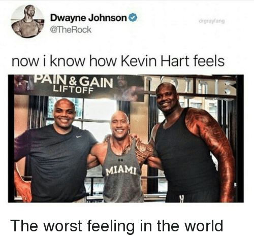Dwayne Johnson: Dwayne Johnson  @TheRock  drgrayfang  now i know how Kevin Hart feels  PAIN & GAIN  LIFTOFF  MIAMI The worst feeling in the world