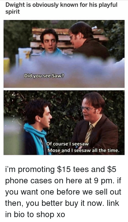Sell Out: Dwight is obviously known for his playful  spirit  Did you see Saw?  Of course I seesaw  Mose and I seesaw all the time. i'm promoting $15 tees and $5 phone cases on here at 9 pm. if you want one before we sell out then, you better buy it now. link in bio to shop xo