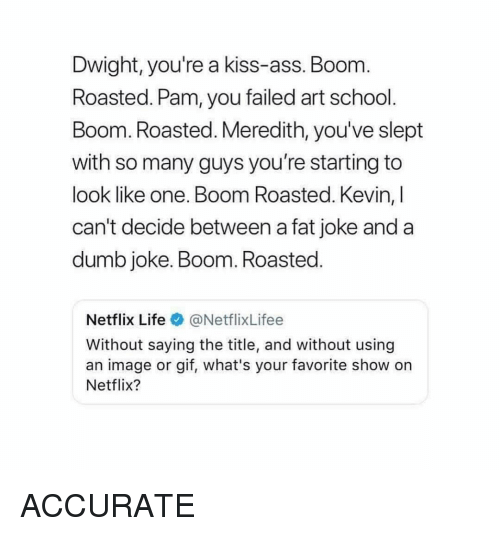 Ass, Dumb, and Gif: Dwight, you're a kiss-ass. Boom  Roasted. Pam, you failed art school.  Boom. Roasted. Meredith, you've slept  with so many guys you're starting to  look like one. Boom Roasted. Kevin, l  can't decide between a fat joke and a  dumb joke. Boom. Roasted  Netflix Life@NetflixLifee  Without saying the title, and without using  an image or gif, what's your favorite show on  Netflix? ACCURATE