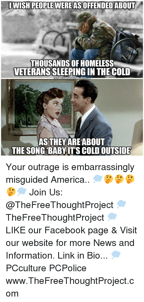 Outrage: DWISH PEOPLE WERE AS OFFENDED ABOUT  THOUSANDS OF HOMELESS  VETERANS SLEEPING IN THE COLD  THEFREETHOUCHTPROJECT.cOM  AS THEYAREABOUT  THE SONG BABYITS COLD OUTSIDE Your outrage is embarrassingly misguided America.. 💭🤔🤔🤔🤔💭 Join Us: @TheFreeThoughtProject 💭 TheFreeThoughtProject 💭 LIKE our Facebook page & Visit our website for more News and Information. Link in Bio... 💭 PCculture PCPolice www.TheFreeThoughtProject.com