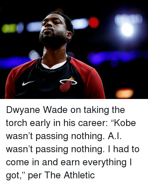 """Dwyane Wade, Got, and Torch: Dwyane Wade on taking the torch early in his career:  """"Kobe wasn't passing nothing. A.I. wasn't passing nothing. I had to come in and earn everything I got,"""" per The Athletic"""