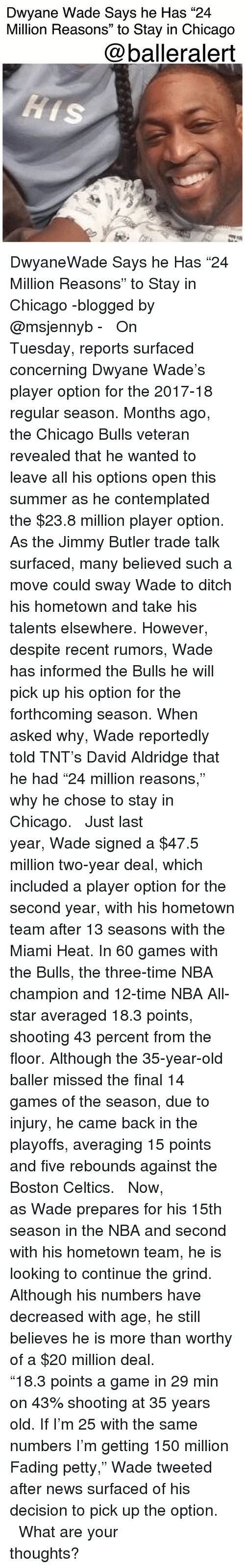 "Boston Celtics: Dwyane Wade Says he Has ""24  Million Reasons"" to Stay in Chicago  @balleralert DwyaneWade Says he Has ""24 Million Reasons"" to Stay in Chicago -blogged by @msjennyb - ⠀⠀⠀⠀⠀⠀⠀ ⠀⠀⠀⠀⠀⠀⠀ On Tuesday, reports surfaced concerning Dwyane Wade's player option for the 2017-18 regular season. Months ago, the Chicago Bulls veteran revealed that he wanted to leave all his options open this summer as he contemplated the $23.8 million player option. As the Jimmy Butler trade talk surfaced, many believed such a move could sway Wade to ditch his hometown and take his talents elsewhere. However, despite recent rumors, Wade has informed the Bulls he will pick up his option for the forthcoming season. When asked why, Wade reportedly told TNT's David Aldridge that he had ""24 million reasons,"" why he chose to stay in Chicago. ⠀⠀⠀⠀⠀⠀⠀ ⠀⠀⠀⠀⠀⠀⠀ Just last year, Wade signed a $47.5 million two-year deal, which included a player option for the second year, with his hometown team after 13 seasons with the Miami Heat. In 60 games with the Bulls, the three-time NBA champion and 12-time NBA All-star averaged 18.3 points, shooting 43 percent from the floor. Although the 35-year-old baller missed the final 14 games of the season, due to injury, he came back in the playoffs, averaging 15 points and five rebounds against the Boston Celtics. ⠀⠀⠀⠀⠀⠀⠀ ⠀⠀⠀⠀⠀⠀⠀ Now, as Wade prepares for his 15th season in the NBA and second with his hometown team, he is looking to continue the grind. Although his numbers have decreased with age, he still believes he is more than worthy of a $20 million deal. ⠀⠀⠀⠀⠀⠀⠀ ⠀⠀⠀⠀⠀⠀⠀ ""18.3 points a game in 29 min on 43% shooting at 35 years old. If I'm 25 with the same numbers I'm getting 150 million Fading petty,"" Wade tweeted after news surfaced of his decision to pick up the option. ⠀⠀⠀⠀⠀⠀⠀ ⠀⠀⠀⠀⠀⠀⠀ What are your thoughts?"