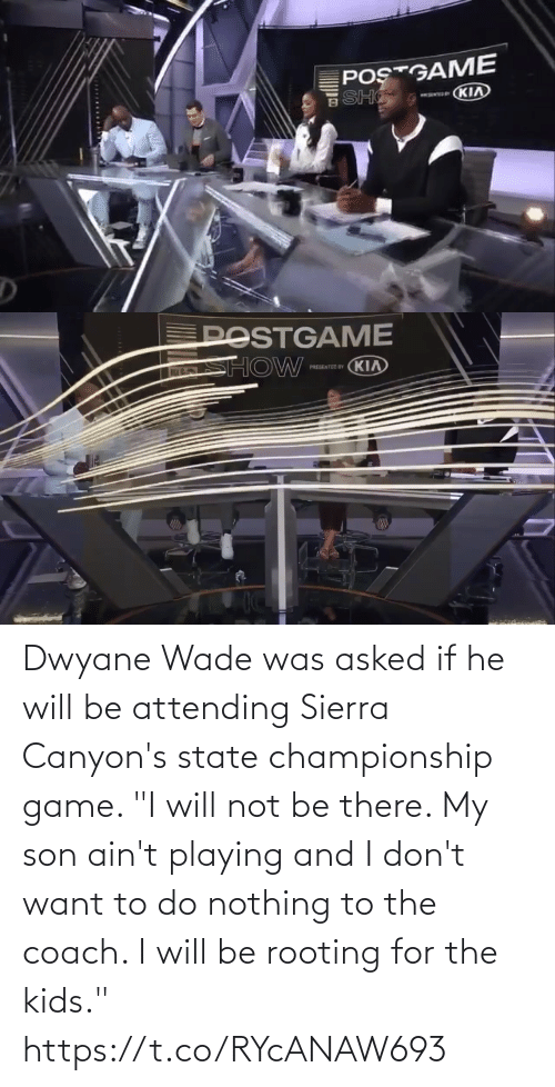 "playing: Dwyane Wade was asked if he will be attending Sierra Canyon's state championship game.   ""I will not be there. My son ain't playing and I don't want to do nothing to the coach. I will be rooting for the kids."" https://t.co/RYcANAW693"