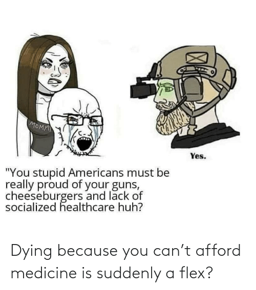suddenly: Dying because you can't afford medicine is suddenly a flex?