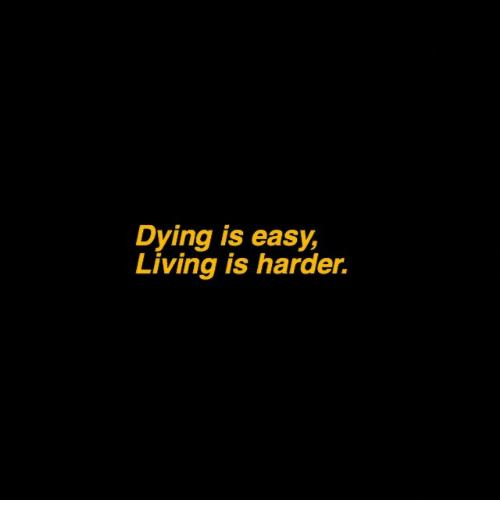Living, Easy, and Dying: Dying is easy,  Living is harder.