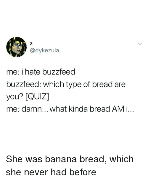 Banana, Buzzfeed, and Quiz: @dykezula  me: i hate buzzfeed  buzzfeed: which type of bread are  you? [QUIZ]  me: damn... what kinda bread AM i.. She was banana bread, which she never had before