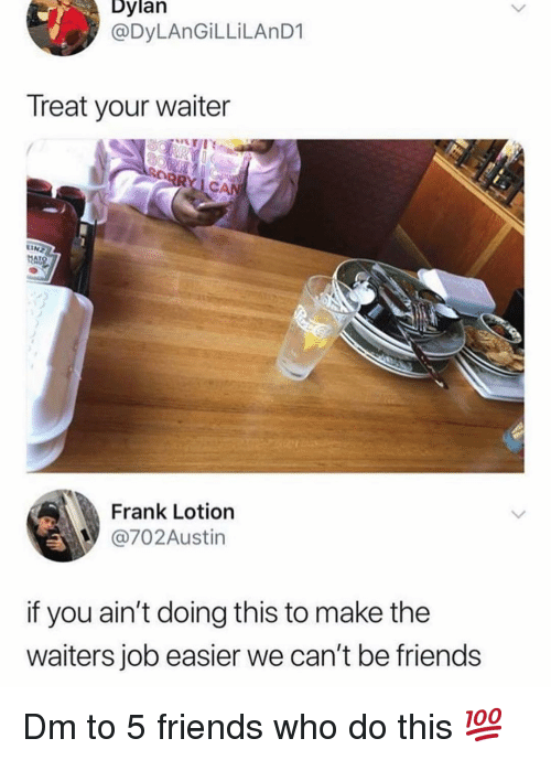Waiters: Dylan  @DyLAnGİLLİLAnD1  Treat your waiter  CAN  LINZ  AT  Frank Lotion  @702Austin  if you ain't doing this to make the  waiters job easier we can't be friends Dm to 5 friends who do this 💯