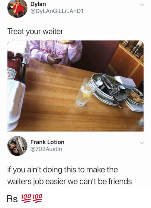 Waiters: Dylan  @DyLAnGİLLİLAnD1  Treat your waiter  EINZ  HO  Frank Lotion  @702Austin  if you ain't doing this to make the  waiters job easier we can't be friends Rs 💯💯