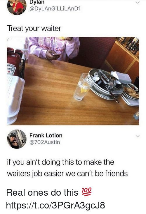 Waiters: Dylan  @DyLAnGiLLiLAnD1  Treat your waiter  Frank Lotion  @702Austin  if you ain't doing this to make the  waiters job easier we can't be friends Real ones do this 💯 https://t.co/3PGrA3gcJ8