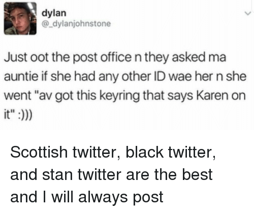 "wae: dylan  @_dylanjohnstone  Just oot the post office n they asked ma  auntie if she had any other ID wae her n she  went ""av got this keyring that says Karen orn  it"":) Scottish twitter, black twitter, and stan twitter are the best and I will always post"