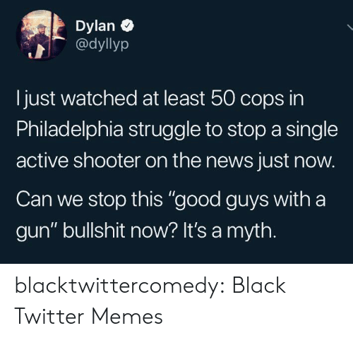 "The News: Dylan  @dyllyp  Ijust watched at least 50 cops in  Philadelphia struggle to stop a single  active shooter on the news just now.  Can we stop this ""good guys with a  gun"" bullshit now? It's a myth. blacktwittercomedy:  Black Twitter Memes"