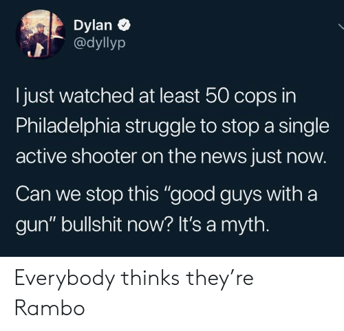 """Philadelphia: Dylan  @dyllyp  just watched at least 50 cops in  Philadelphia struggle to stop a single  active shooter on the news just now.  Can we stop this """"good guys with a  gun"""" bullshit now? It's a myth. Everybody thinks they're Rambo"""