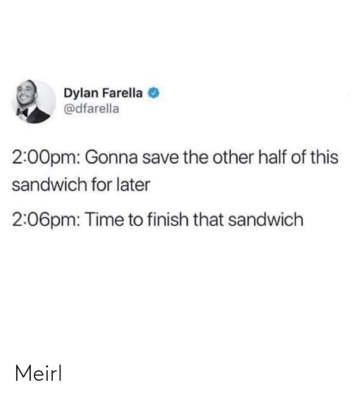 sandwich: Dylan Farella  @dfarella  2:00pm: Gonna save the other half of this  sandwich for later  2:06pm: Time to finish that sandwich Meirl