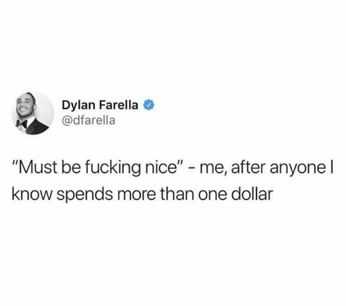 "Fucking, Nice, and One: Dylan Farella  @dfarella  ""Must be fucking nice"" - me, after anyone l  know spends more than one dollar"
