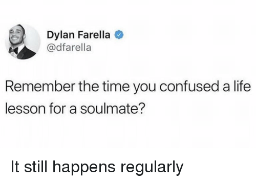 Confused, Life, and Time: Dylan Farella  @dfarella  Remember the time you confused a life  lesson for a soulmate? It still happens regularly