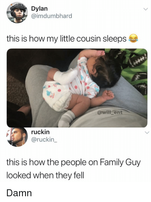 Family, Family Guy, and Memes: Dylan  @imdumbhard  this is how my little cousin sleeps  @will ent  ruckin  @ruckin  this is how the people on Family Guy  looked when they fell Damn