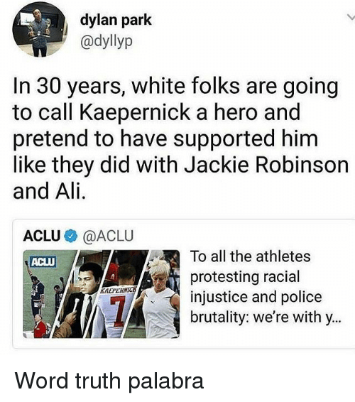 Ali, Memes, and Police: dylan park  @dyllyp  In 30 years, white folks are going  to call Kaepernick a hero and  pretend to have supported hinm  like they did with Jackie Robinson  and Ali.  ACLU @》 @AC LU  To all the athletes  protesting racial  injustice and police  brutality: we're with y..  ACLU  KAEPERNICK Word truth palabra