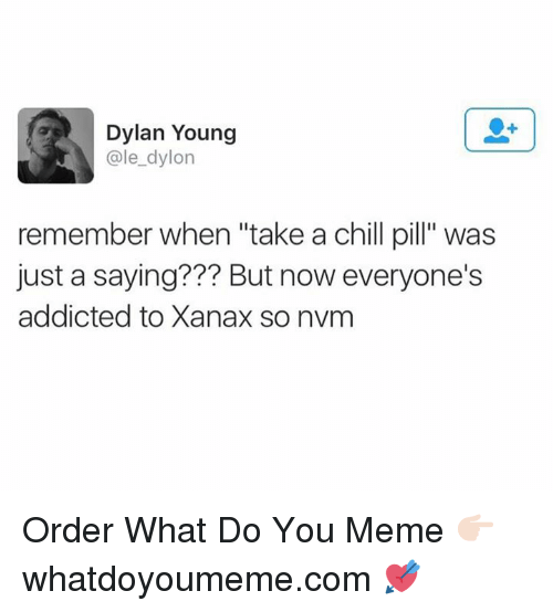 "Ale, Dylan, and Order: Dylan Young  ale dylon  remember when ""take a chill pill"" was  just a saying??? But now everyone's  addicted to Xanax so nvm Order What Do You Meme 👉🏻 whatdoyoumeme.com 💘"