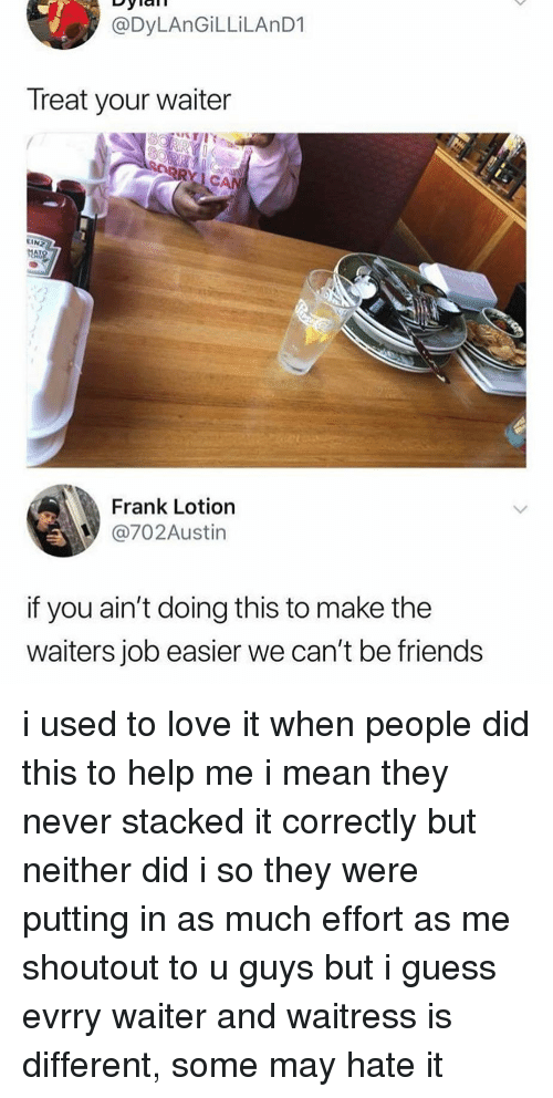 Waiters: @DyLAnGİLLİLAnD1  Treat your waiter  C.  EIN  Frank Lotion  @702Austin  if you ain't doing this to make the  waiters job easier we can't be friends i used to love it when people did this to help me i mean they never stacked it correctly but neither did i so they were putting in as much effort as me shoutout to u guys but i guess evrry waiter and waitress is different, some may hate it