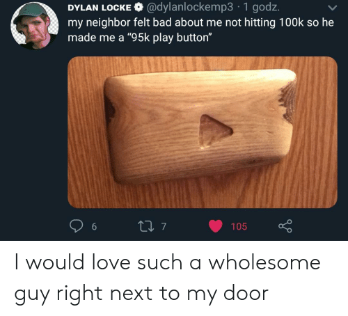 "Bad, Love, and Wholesome: @dylanlockemp3 1 godz.  DYLAN LOCKE  my neighbor felt bad about me not hitting 100k so he  made me a ""95k play button""  L 7  105 I would love such a wholesome guy right next to my door"
