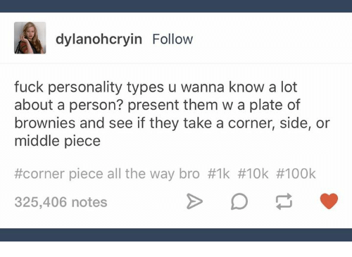 Fuck, Humans of Tumblr, and Wanna Know: dylanohcryin Follow  fuck personality types u wanna know a lot  about a person? present them w a plate of  brownies and see if they take a corner, side, or  middle piece  #corner piece all the way bro #1k #10k #100k  325,406 notes