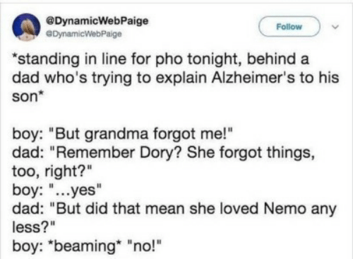 "Dad, Grandma, and Alzheimer's: @DynamicWebPaige  eDynamicWebPaige  Follow  ""standing in line for pho tonight, behind a  dad who's trying to explain Alzheimer's to his  son*  boy: ""But grandma forgot me!""  dad: ""Remember Dory? She forgot things,  too, right?""  boy: ""...yes""  dad: ""But did that mean she loved Nemo any  less?""  boy: ""beaming ""no!"""