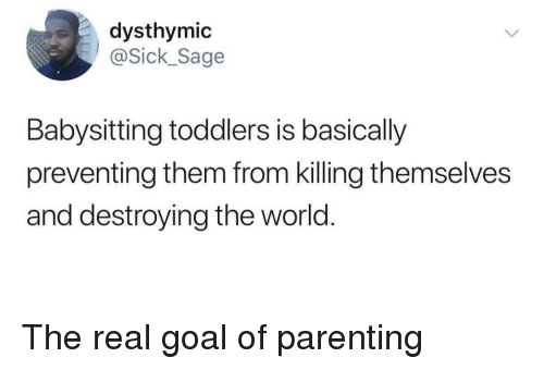 Goal, Sage, and The Real: dysthymic  ick_Sage  Babysitting toddlers is basically  preventing them from killing themselves  and destroying the world. The real goal of parenting