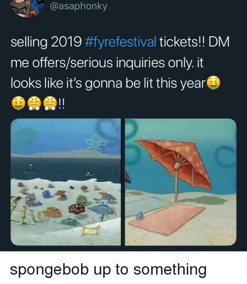 Lit, SpongeBob, and This: e @asaphonky  selling 2019 #fyrefestival tickets!! DM  me offers/serious inquiries only. it  looks like it's gonna be lit this year  S $