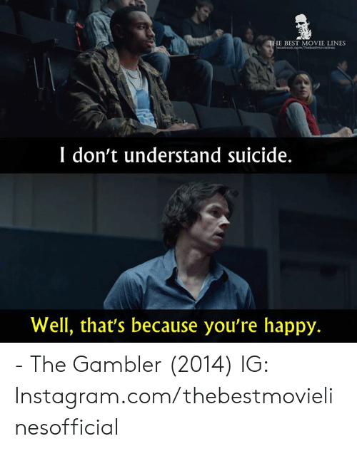 best movie: E BEST MOVIE LINES  I don't understand suicide.  Well, that's because you're happy. - The Gambler (2014)  IG: Instagram.com/thebestmovielinesofficial