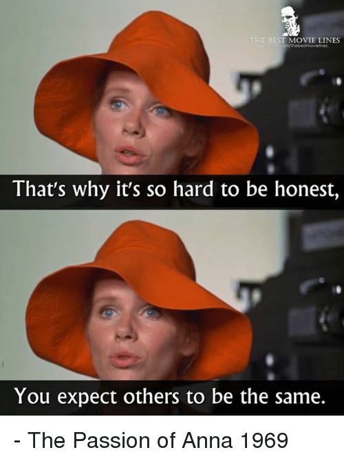 movie line: E BEST MOVIE LINES  That's why it's so hard to be honest,  You expect others to be the same. - The Passion of Anna 1969