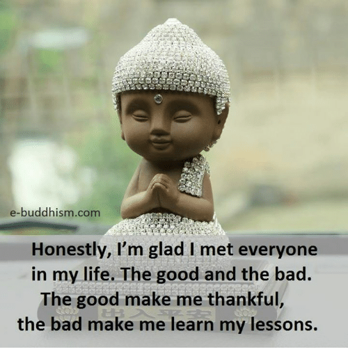 Bad, Life, and Memes: e-buddhism com  Honestly, I'm glad l met everyone  in my life. The good and the bad  The good make me thankful  the bad make me learn my lessons.
