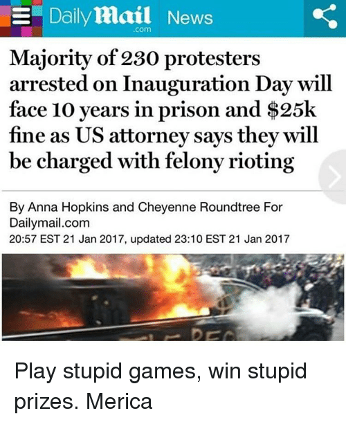 Inauguration Day: E Daily Mail News  Com  Majority of 230 protesters  arrested on Inauguration Day will  face 10 years in prison and $25k  fine as US attorney says the  will  be charged with felonyrioting  By Anna Hopkins and Cheyenne Roundtree For  Dailymail.com  20:57 EST 21 Jan 2017, updated 23:10 EST 21 Jan 2017 Play stupid games, win stupid prizes. Merica
