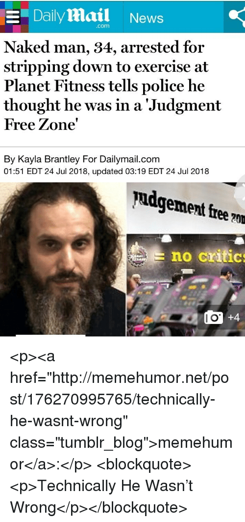 """stripping: E Daily Mail News  com  Naked man, 34, arrested for  stripping down to exercise at  Planet Fitness tells police he  thought he was in a 'Judgment  Free Zone'  By Kayla Brantley For Dailymail.com  01:51 EDT 24 Jul 2018, updated 03:19 EDT 24 Jul 2018  pudgement free ?m  no critic  l O <p><a href=""""http://memehumor.net/post/176270995765/technically-he-wasnt-wrong"""" class=""""tumblr_blog"""">memehumor</a>:</p>  <blockquote><p>Technically He Wasn't Wrong</p></blockquote>"""