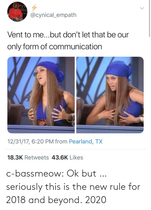 communication: e Deliver  3-22  wflake  @cynical_empath  Vent to me...but don't let that be our  only form of communication  12/31/17, 6:20 PM from Pearland, TX  18.3K Retweets 43.6K Likes c-bassmeow:  Ok but … seriously this is the new rule for 2018 and beyond.   2020