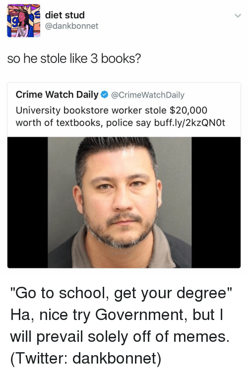 """Memes Twitter: E diet stud  @dank bonnet  so he stole like 3 books?  Crime Watch Daily  acrimeWatchDaily  University bookstore worker stole $20,000  worth of textbooks, police say buff.ly/2kzQNOt """"Go to school, get your degree"""" Ha, nice try Government, but I will prevail solely off of memes. (Twitter: dankbonnet)"""