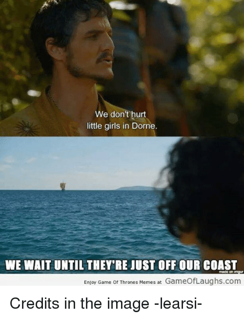 Game Of Throne Meme: e don't hurt  little girls in Dorne.  WE WAIT UNTIL THEY'RE JUST OFFOUR COAST  Enjoy Game of Thrones Memes at  GameOfLaughs.com Credits in the image -learsi-