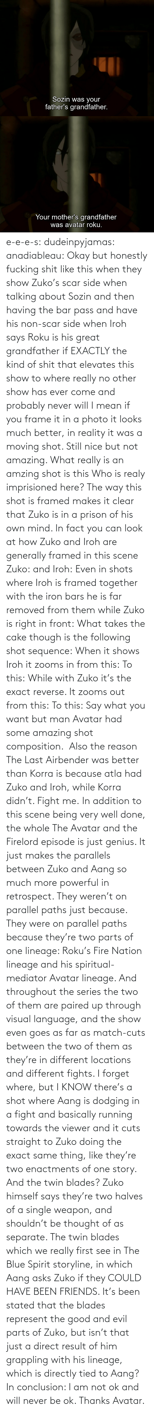 Directly: e-e-e-s: dudeinpyjamas:   anadiableau: Okay but honestly fucking shit like this when they show Zuko's scar side when talking about Sozin and then having the bar pass and have his non-scar side when Iroh says Roku is his great grandfather if EXACTLY the kind of shit that elevates this show to where really no other show has ever come and probably never will I mean if you frame it in a photo it looks much better, in reality it was a moving shot. Still nice but not amazing. What really is an amzing shot is this Who is realy imprisioned here? The way this shot is framed makes it clear that Zuko is in a prison of his own mind. In fact you can look at how Zuko and Iroh are generally framed in this scene Zuko: and Iroh: Even in shots where Iroh is framed together with the iron bars he is far removed from them while Zuko is right in front:  What takes the cake though is the following shot sequence: When it shows Iroh it zooms in from this: To this: While with Zuko it's the exact reverse. It zooms out from this: To this: Say what you want but man Avatar had some amazing shot composition.   Also the reason The Last Airbender was better than Korra is because atla had Zuko and Iroh, while Korra didn't. Fight me.    In addition to this scene being very well done, the whole The Avatar and the Firelord episode is just genius.  It just makes the parallels between Zuko and Aang so much more powerful in retrospect.  They weren't on parallel paths just because.  They were on parallel paths because they're two parts of one lineage: Roku's Fire Nation lineage and his spiritual-mediator Avatar lineage.  And throughout the series the two of them are paired up through visual language, and the show even goes as far as match-cuts between the two of them as they're in different locations and different fights.  I forget where, but I KNOW there's a shot where Aang is dodging in a fight and basically running towards the viewer and it cuts straight to Zuko doing the exact same thing, like they're two enactments of one story.   And the twin blades?  Zuko himself says they're two halves of a single weapon, and shouldn't be thought of as separate.  The twin blades which we really first see in The Blue Spirit storyline, in which Aang asks Zuko if they COULD HAVE BEEN FRIENDS.  It's been stated that the blades represent the good and evil parts of Zuko, but isn't that just a direct result of him grappling with his lineage, which is directly tied to Aang? In conclusion: I am not ok and will never be ok.  Thanks Avatar.