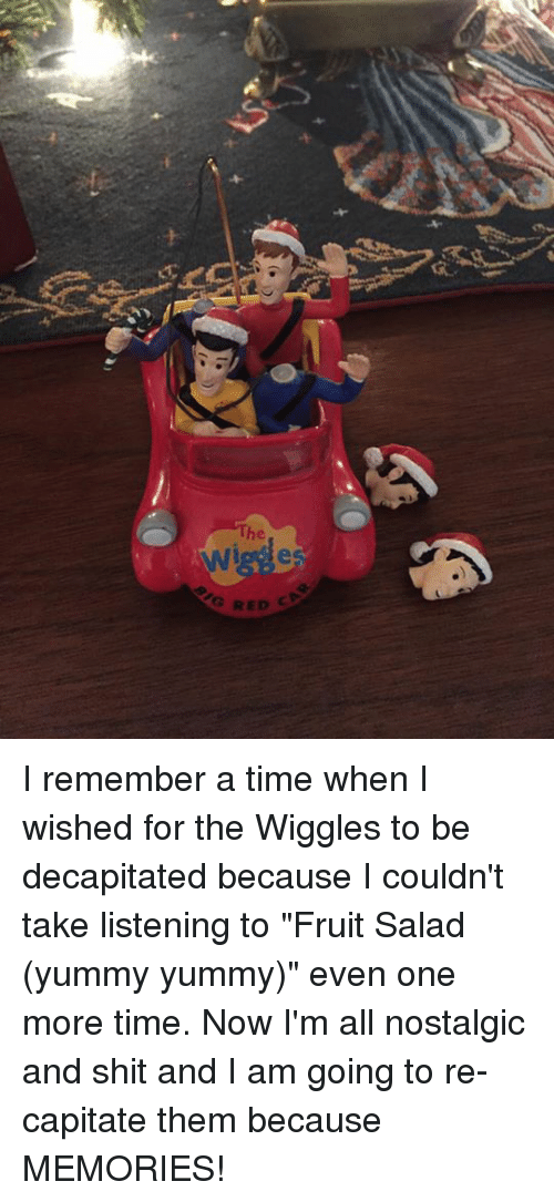 """yummy yummy: e  e  G RED  h I remember a time when I wished for the Wiggles to be decapitated because I couldn't take listening to """"Fruit Salad (yummy yummy)"""" even one more time. Now I'm all nostalgic and shit and I am going to re-capitate them because MEMORIES!"""