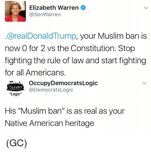 "Elizabeth Warren, Logic, and Memes: e Elizabeth Warren  @Sen Warren  @realDonald Trump, your Muslim ban is  now 0 for 2 vs the Constitution. Stop  fighting the rule of law and start fighting  for all Americans.  Occupy Democrats Logic  CCUPY  @DemocratsLogic  DEMOCRATS  Logic  His ""Muslim ban"" is as real as your  Native American heritage (GC)"