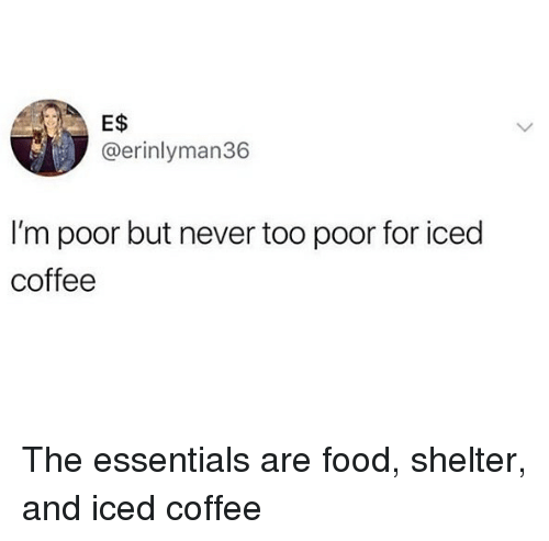 Food, Coffee, and Girl Memes: E$  @erinlyman36  I'm poor but never too poor for iced  coffee The essentials are food, shelter, and iced coffee