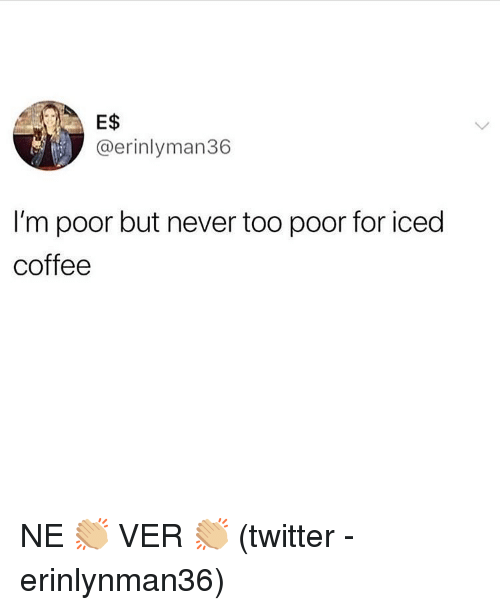 Memes, Twitter, and Coffee: E$  @erinlyman36  I'm poor but never too poor for iced  coffee NE 👏🏼 VER 👏🏼 (twitter - erinlynman36)