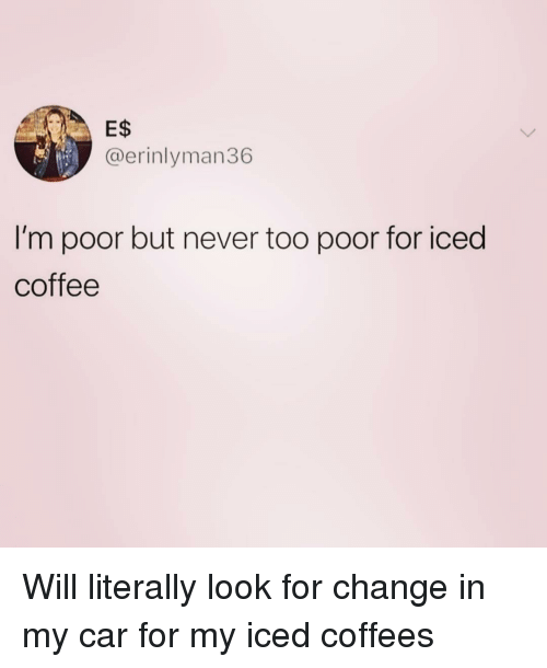 im poor: E$  @erinlyman36  I'm poor but never too poor for iced  coffee Will literally look for change in my car for my iced coffees