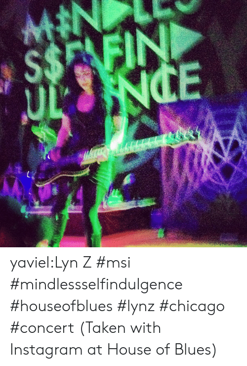House Of: $$E FIN yaviel:Lyn Z #msi #mindlessselfindulgence #houseofblues #lynz #chicago #concert  (Taken with Instagram at House of Blues)