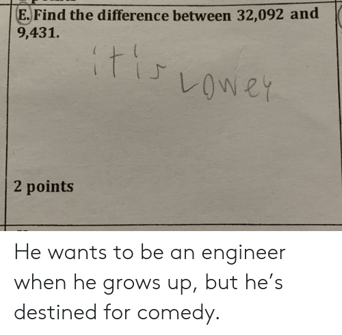 Comedy, Engineer, and For: E.Find the difference between 32,092 and  E. Find the difference between 32,092 and  9,431.  2 points He wants to be an engineer when he grows up, but he's destined for comedy.