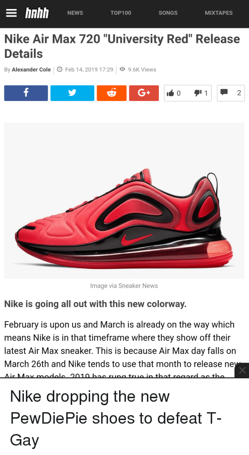"""Mixtapes, News, and Nike: E hnhh NWSTOP100SONGS  MIXTAPES  Nike Air Max 720 """"University Red"""" Release  Details  By Alexander Cole Feb 14,2019 17:299.6K Views  Image via Sneaker News  Nike is going all out with this new colorway.  February is upon us and March is already on the way which  means Nike is in that timeframe where they show off their  latest Air Max sneaker. This is because Air Max day falls orn  March 26th and Nike tends to use that month to release ne"""